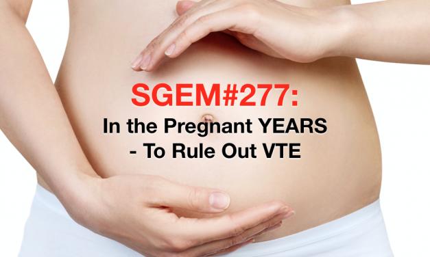SGEM#277: In the Pregnant YEARS – Diagnosing Pulmonary Embolism